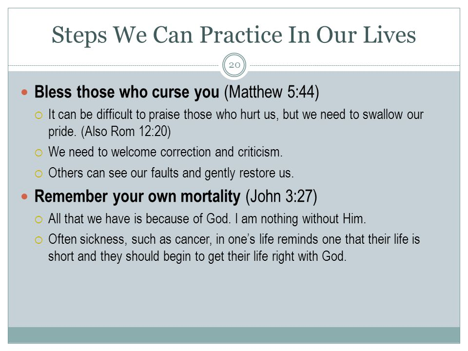 Steps We Can Practice In Our Lives Bless those who curse you (Matthew 5:44)  It can be difficult to praise those who hurt us, but we need to swallow our pride.
