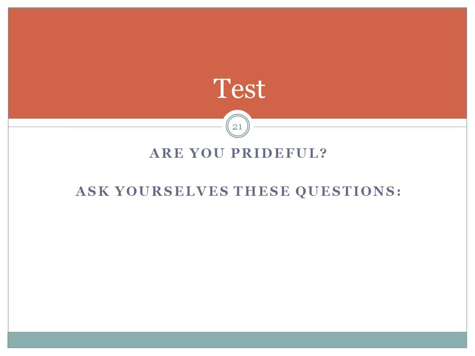 21 Test ARE YOU PRIDEFUL? ASK YOURSELVES THESE QUESTIONS: