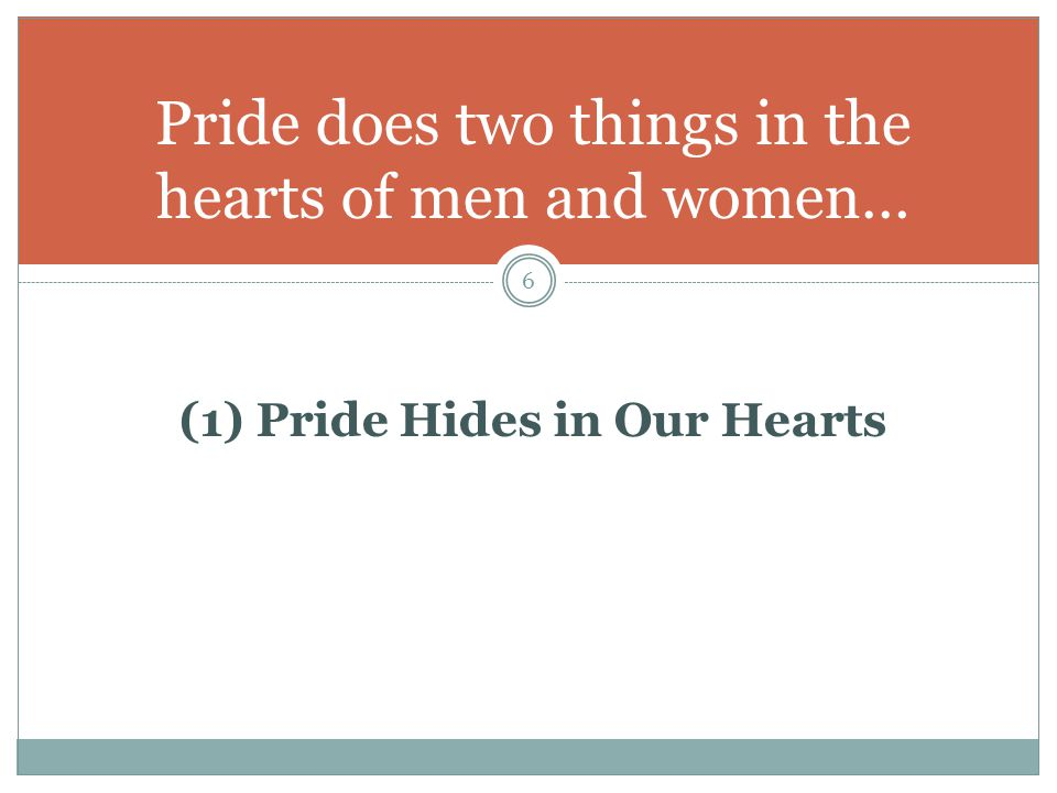 Pride Hides in Our Hearts The difficulty with pride is that it can be easily seen by others, but so difficult to see in ourselves.