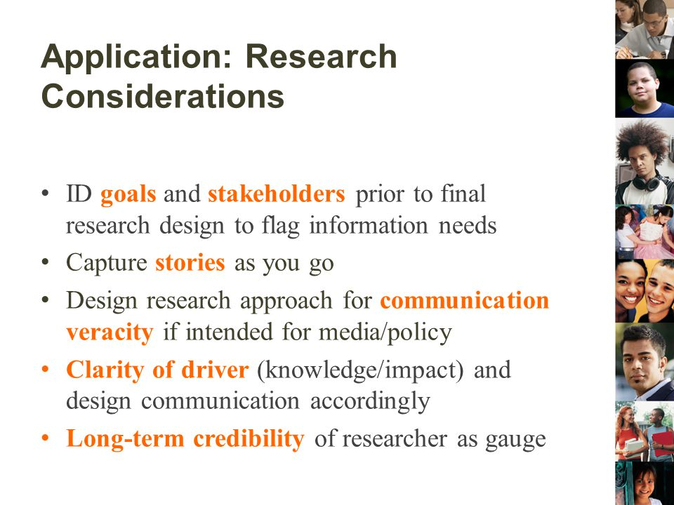 Application: Research Considerations ID goals and stakeholders prior to final research design to flag information needs Capture stories as you go Desi