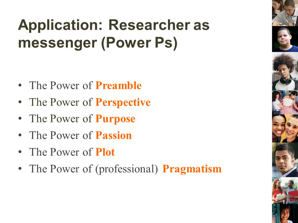 Application: Researcher as messenger (Power Ps) The Power of Preamble The Power of Perspective The Power of Purpose The Power of Passion The Power of