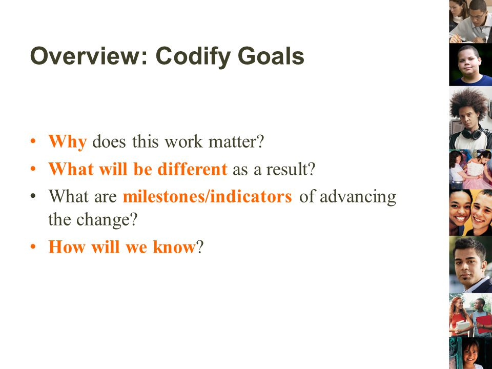 Overview: Codify Goals Why does this work matter? What will be different as a result? What are milestones/indicators of advancing the change? How will