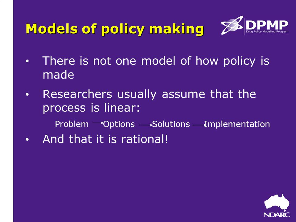 Models of policy making There is not one model of how policy is made Researchers usually assume that the process is linear: Problem Options Solutions Implementation And that it is rational!