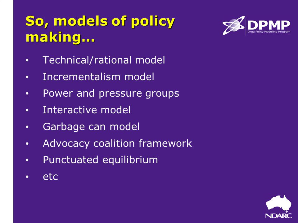 So, models of policy making… Technical/rational model Incrementalism model Power and pressure groups Interactive model Garbage can model Advocacy coalition framework Punctuated equilibrium etc