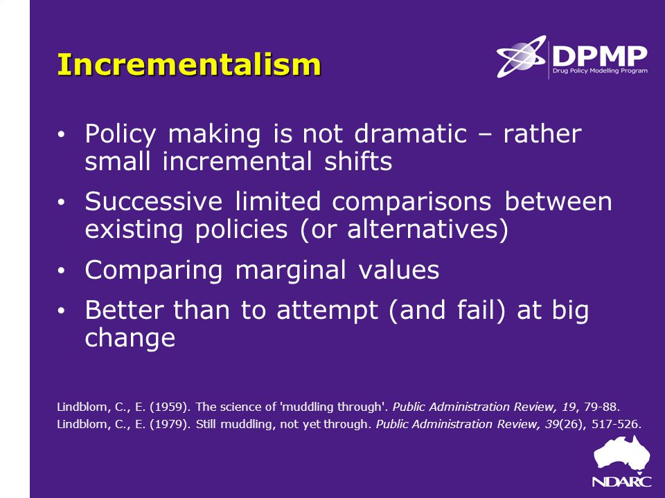 Incrementalism Policy making is not dramatic – rather small incremental shifts Successive limited comparisons between existing policies (or alternatives) Comparing marginal values Better than to attempt (and fail) at big change Lindblom, C., E.