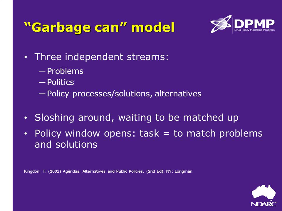 Garbage can model Three independent streams: ―Problems ―Politics ―Policy processes/solutions, alternatives Sloshing around, waiting to be matched up Policy window opens: task = to match problems and solutions Kingdon, T.