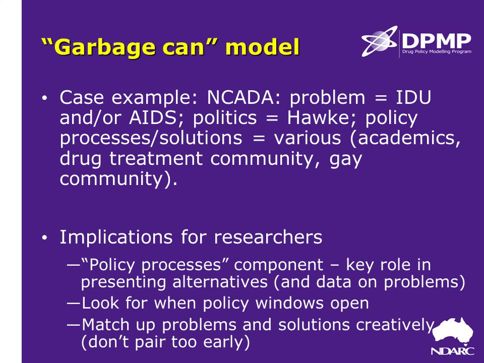 Garbage can model Case example: NCADA: problem = IDU and/or AIDS; politics = Hawke; policy processes/solutions = various (academics, drug treatment community, gay community).