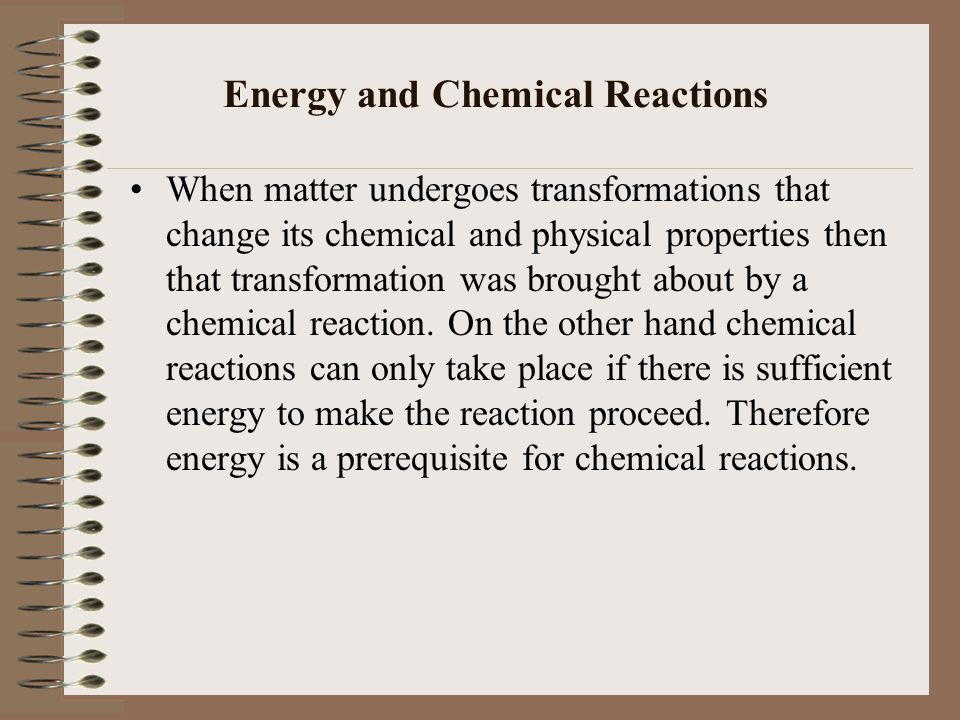 When matter undergoes transformations that change its chemical and physical properties then that transformation was brought about by a chemical reaction.