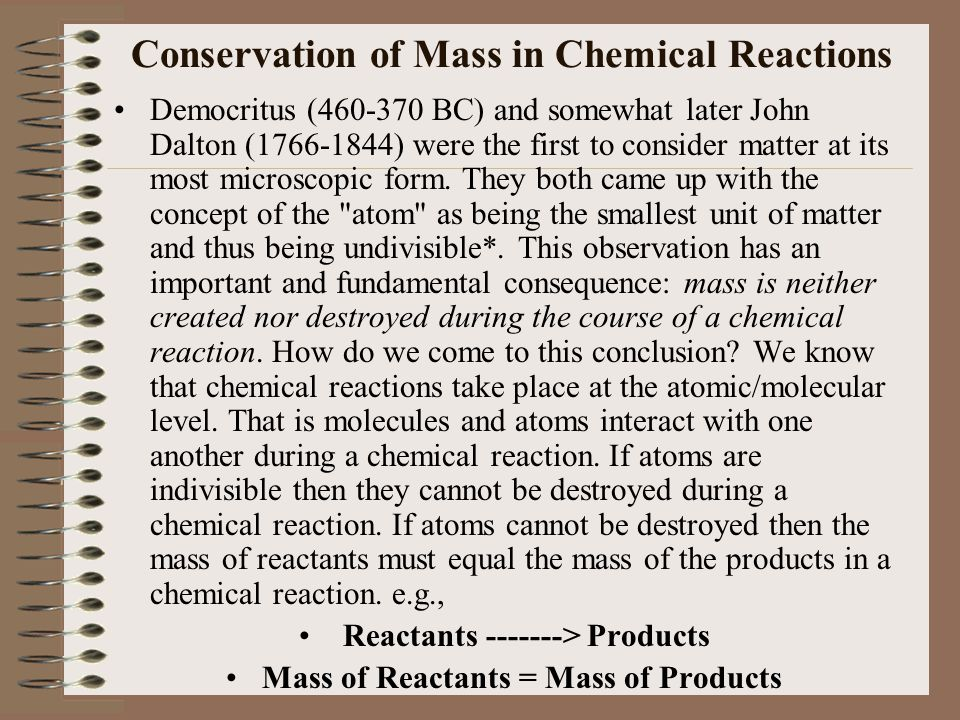 Conservation of Mass in Chemical Reactions Democritus (460-370 BC) and somewhat later John Dalton (1766-1844) were the first to consider matter at its most microscopic form.