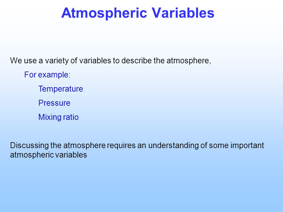 Atmospheric Variables We use a variety of variables to describe the atmosphere, For example: Temperature Pressure Mixing ratio Discussing the atmosphere requires an understanding of some important atmospheric variables