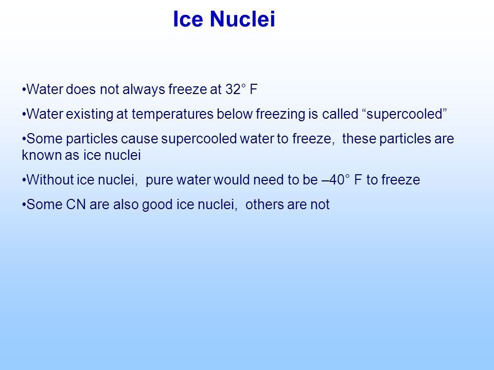 Ice Nuclei Water does not always freeze at 32° F Water existing at temperatures below freezing is called supercooled Some particles cause supercooled water to freeze, these particles are known as ice nuclei Without ice nuclei, pure water would need to be –40° F to freeze Some CN are also good ice nuclei, others are not