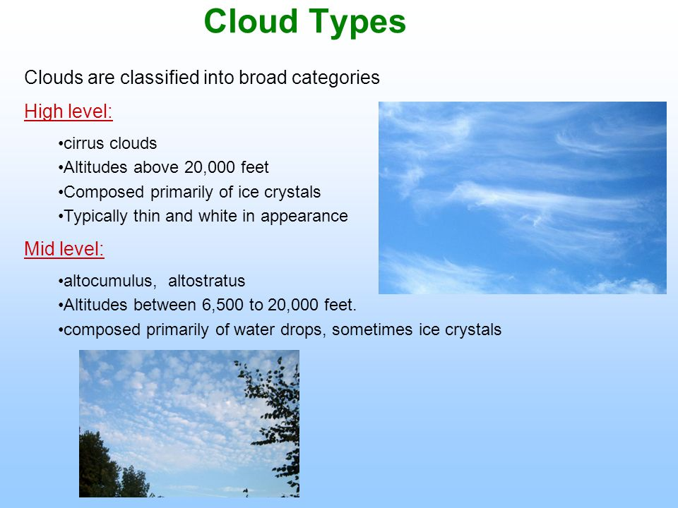 Cloud Types Clouds are classified into broad categories High level: cirrus clouds Altitudes above 20,000 feet Composed primarily of ice crystals Typically thin and white in appearance Mid level: altocumulus, altostratus Altitudes between 6,500 to 20,000 feet.