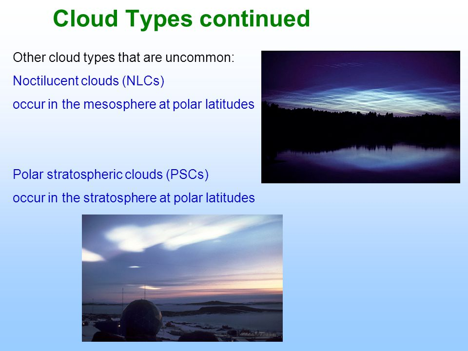 Cloud Types continued Other cloud types that are uncommon: Noctilucent clouds (NLCs) occur in the mesosphere at polar latitudes Polar stratospheric clouds (PSCs) occur in the stratosphere at polar latitudes