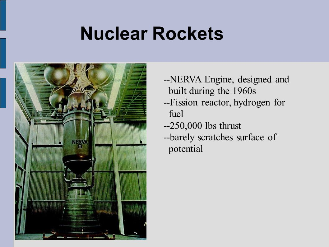 Nuclear Rockets --NERVA Engine, designed and built during the 1960s --Fission reactor, hydrogen for fuel --250,000 lbs thrust --barely scratches surface of potential