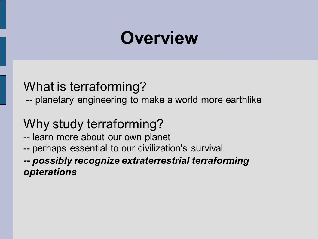 Problems of Terraforming Time --Terraforming cannot be achieved within a lifetime --process of thousands or even millions of years --will need constant funding, maintenance and stable government Ethics --Don t fully understand our own planet and are potentially doing irreparable damage to it.