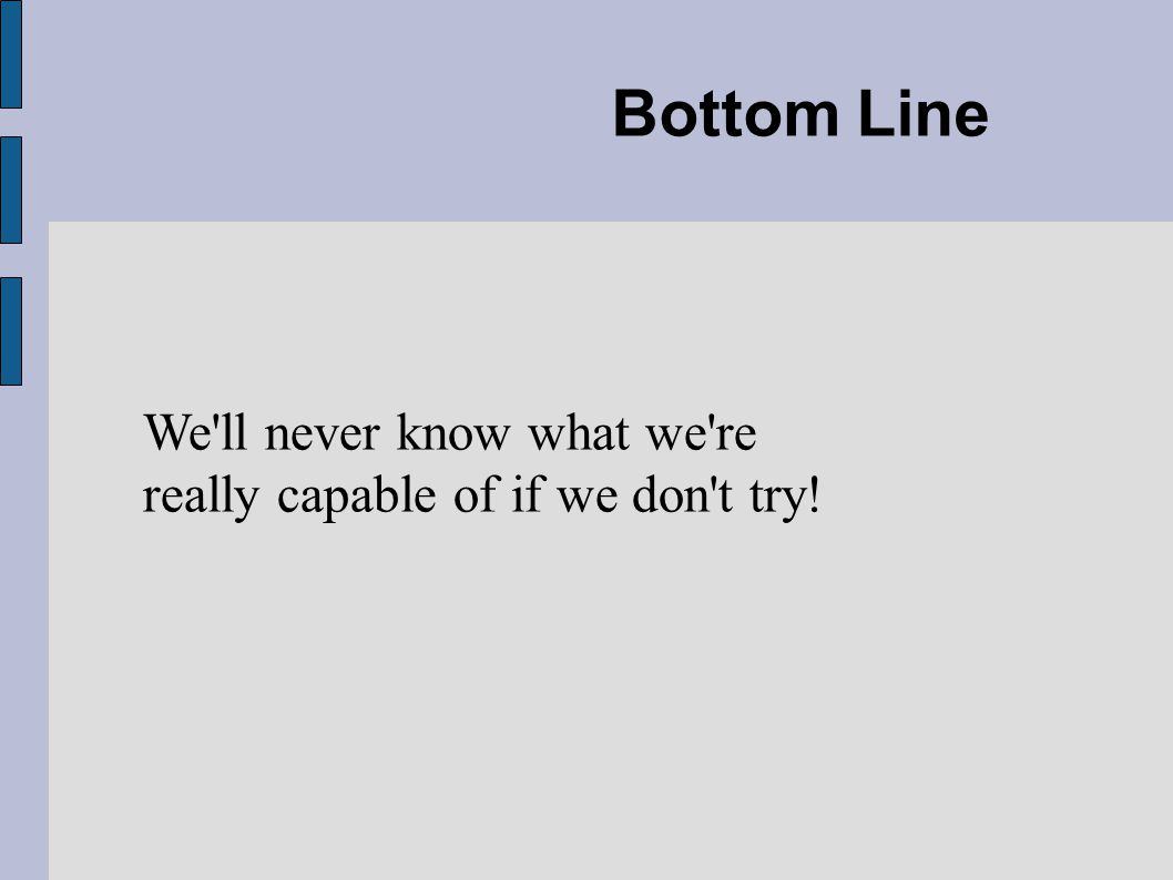 Bottom Line We ll never know what we re really capable of if we don t try!