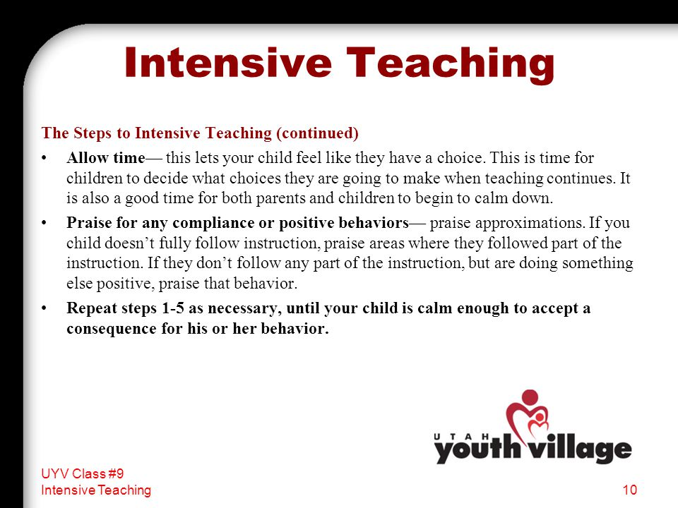 The Steps to Intensive Teaching (continued) Allow time— this lets your child feel like they have a choice.