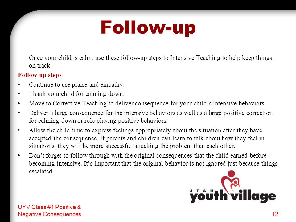 Follow-up Once your child is calm, use these follow-up steps to Intensive Teaching to help keep things on track.