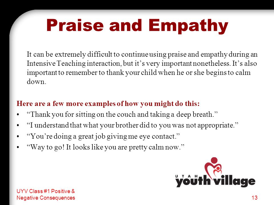 Praise and Empathy It can be extremely difficult to continue using praise and empathy during an Intensive Teaching interaction, but it's very important nonetheless.
