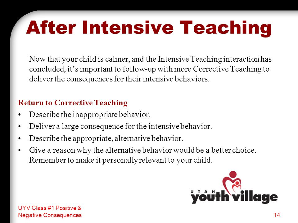 After Intensive Teaching Now that your child is calmer, and the Intensive Teaching interaction has concluded, it's important to follow-up with more Corrective Teaching to deliver the consequences for their intensive behaviors.