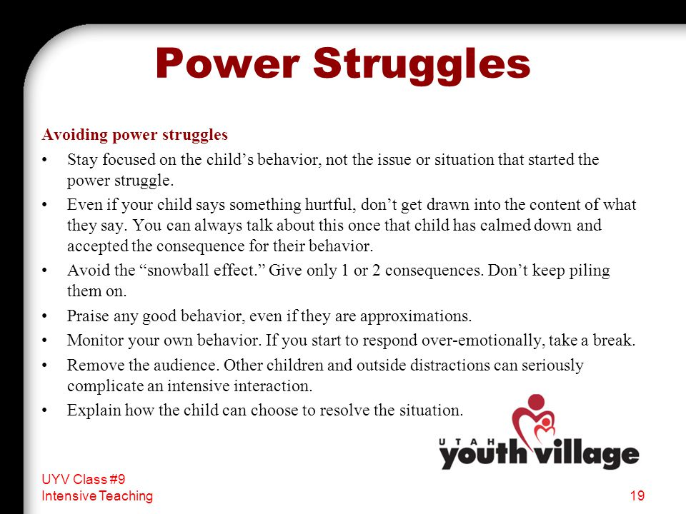 Power Struggles Avoiding power struggles Stay focused on the child's behavior, not the issue or situation that started the power struggle. Even if you
