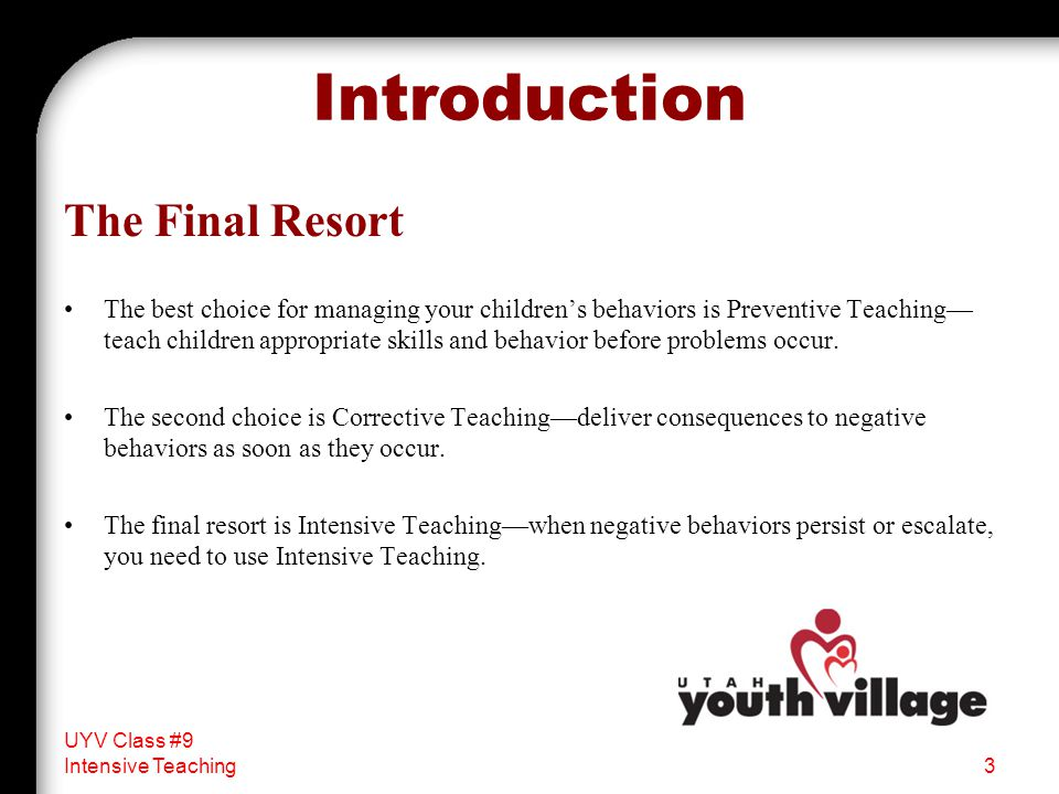Introduction The Final Resort The best choice for managing your children's behaviors is Preventive Teaching— teach children appropriate skills and behavior before problems occur.