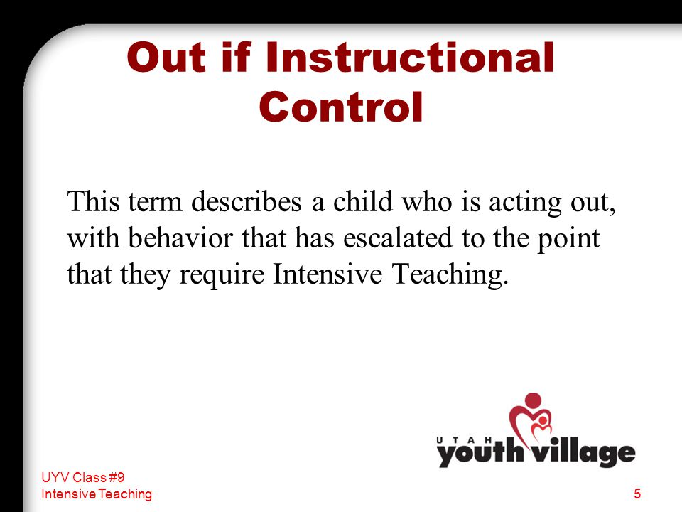 Out if Instructional Control This term describes a child who is acting out, with behavior that has escalated to the point that they require Intensive Teaching.
