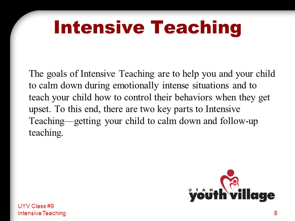 The goals of Intensive Teaching are to help you and your child to calm down during emotionally intense situations and to teach your child how to contr