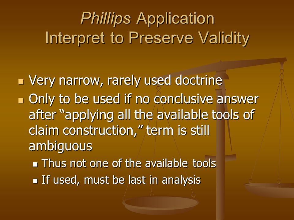 Phillips Application Interpret to Preserve Validity Very narrow, rarely used doctrine Very narrow, rarely used doctrine Only to be used if no conclusive answer after applying all the available tools of claim construction, term is still ambiguous Only to be used if no conclusive answer after applying all the available tools of claim construction, term is still ambiguous Thus not one of the available tools Thus not one of the available tools If used, must be last in analysis If used, must be last in analysis