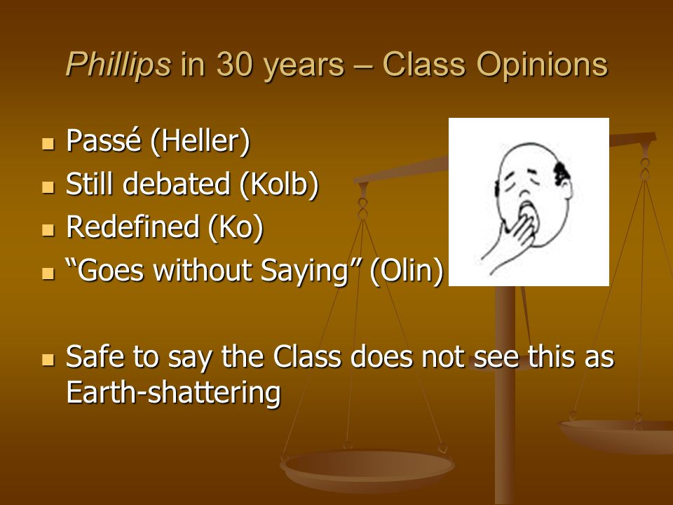 Phillips in 30 years – Class Opinions Passé (Heller) Passé (Heller) Still debated (Kolb) Still debated (Kolb) Redefined (Ko) Redefined (Ko) Goes without Saying (Olin) Goes without Saying (Olin) Safe to say the Class does not see this as Earth-shattering Safe to say the Class does not see this as Earth-shattering