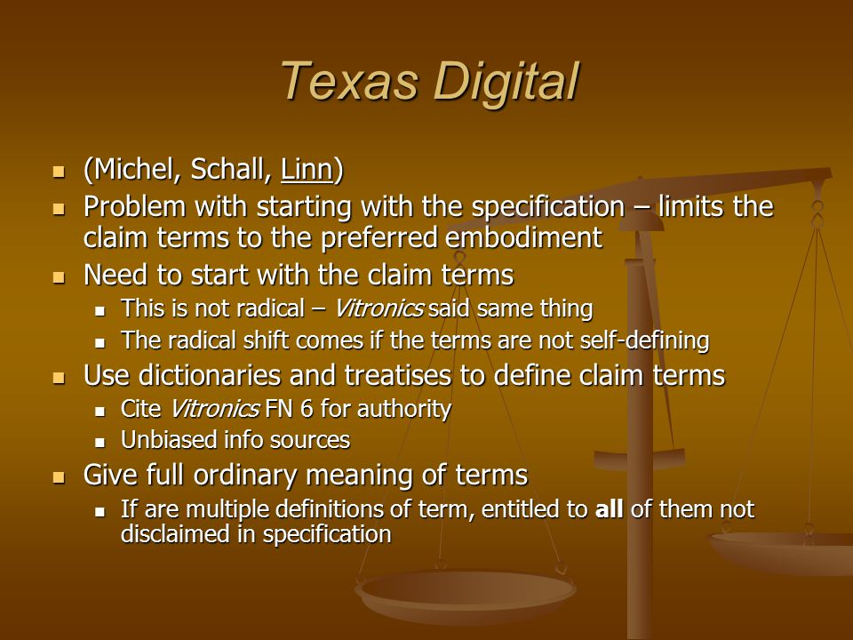 Texas Digital (Michel, Schall, Linn) (Michel, Schall, Linn) Problem with starting with the specification – limits the claim terms to the preferred embodiment Problem with starting with the specification – limits the claim terms to the preferred embodiment Need to start with the claim terms Need to start with the claim terms This is not radical – Vitronics said same thing This is not radical – Vitronics said same thing The radical shift comes if the terms are not self-defining The radical shift comes if the terms are not self-defining Use dictionaries and treatises to define claim terms Use dictionaries and treatises to define claim terms Cite Vitronics FN 6 for authority Cite Vitronics FN 6 for authority Unbiased info sources Unbiased info sources Give full ordinary meaning of terms Give full ordinary meaning of terms If are multiple definitions of term, entitled to all of them not disclaimed in specification If are multiple definitions of term, entitled to all of them not disclaimed in specification