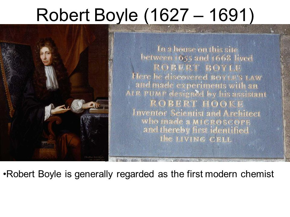 Robert Boyle (1627 – 1691) Robert Boyle is generally regarded as the first modern chemist