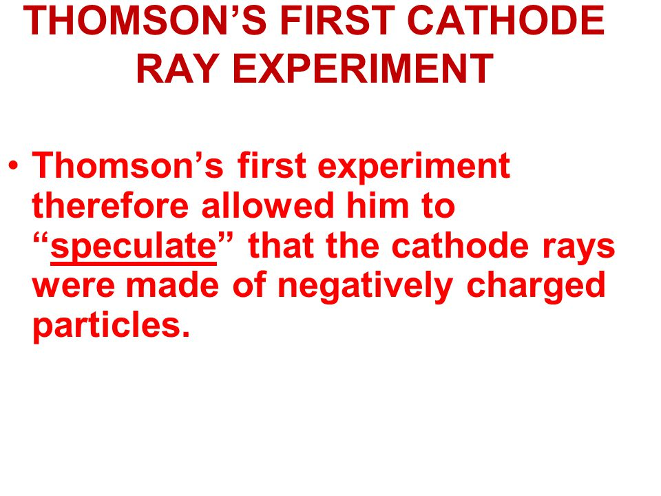 THOMSON'S FIRST CATHODE RAY EXPERIMENT Thomson's first experiment therefore allowed him to speculate that the cathode rays were made of negatively charged particles.