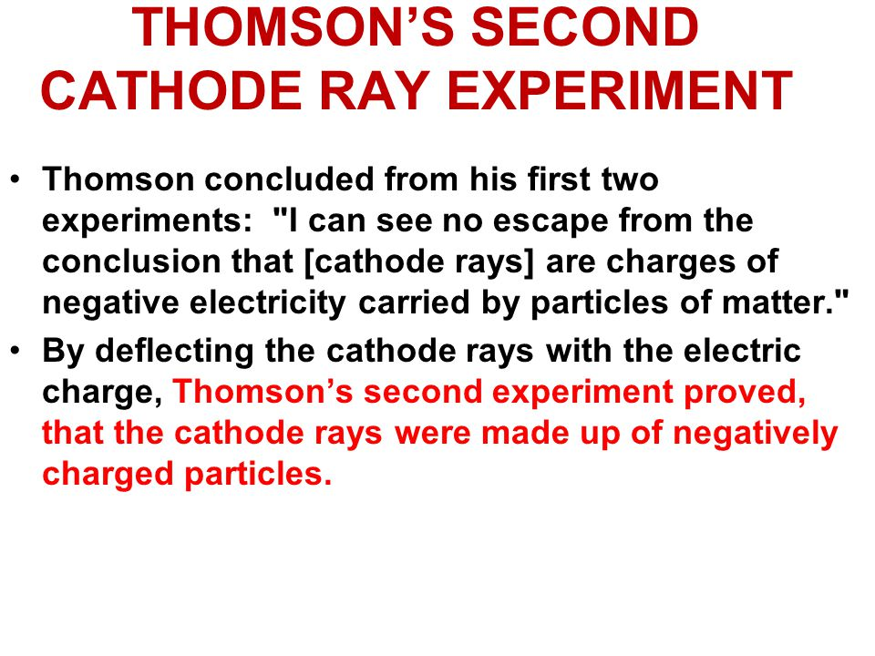 THOMSON'S SECOND CATHODE RAY EXPERIMENT Thomson concluded from his first two experiments: I can see no escape from the conclusion that [cathode rays] are charges of negative electricity carried by particles of matter. By deflecting the cathode rays with the electric charge, Thomson's second experiment proved, that the cathode rays were made up of negatively charged particles.