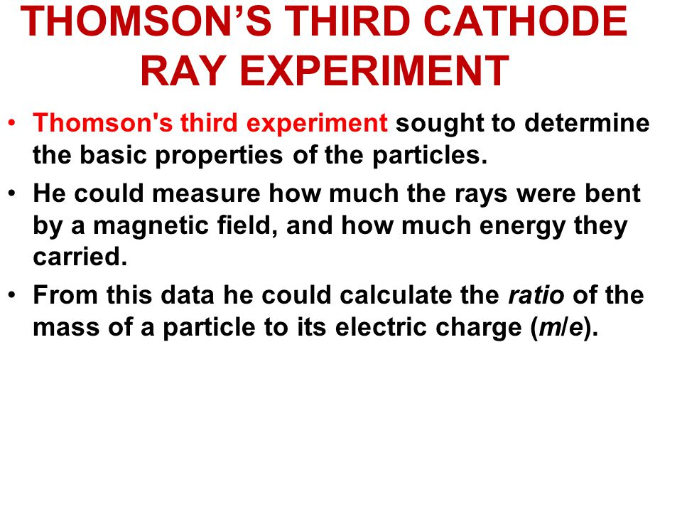 THOMSON'S THIRD CATHODE RAY EXPERIMENT Thomson s third experiment sought to determine the basic properties of the particles.