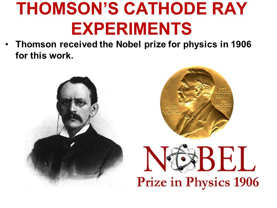 THOMSON'S CATHODE RAY EXPERIMENTS Thomson received the Nobel prize for physics in 1906 for this work.