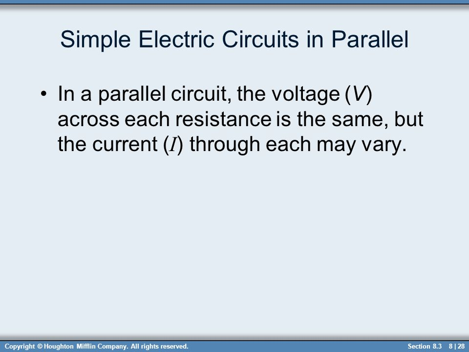 Copyright © Houghton Mifflin Company. All rights reserved.8 | 28 Simple Electric Circuits in Parallel In a parallel circuit, the voltage (V) across ea