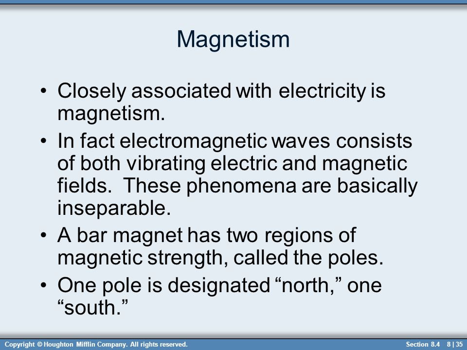 Copyright © Houghton Mifflin Company. All rights reserved.8 | 35 Magnetism Closely associated with electricity is magnetism. In fact electromagnetic w