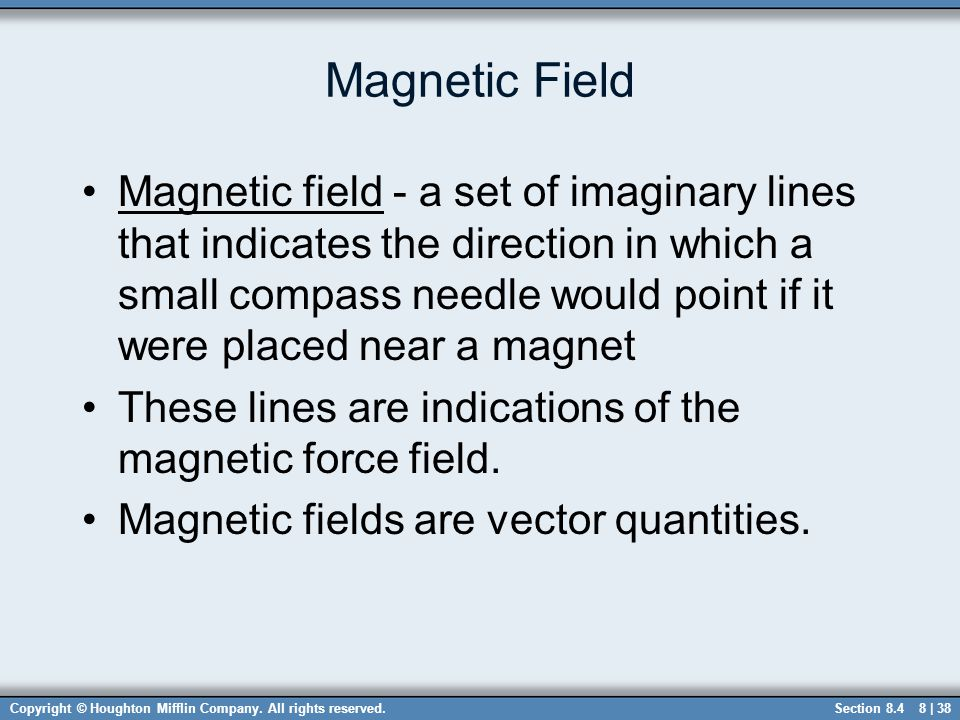 Copyright © Houghton Mifflin Company. All rights reserved.8 | 38 Magnetic Field Magnetic field - a set of imaginary lines that indicates the direction