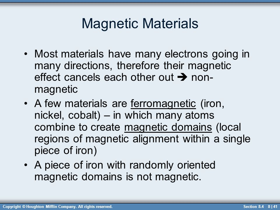 Copyright © Houghton Mifflin Company. All rights reserved.8 | 41 Magnetic Materials Most materials have many electrons going in many directions, there