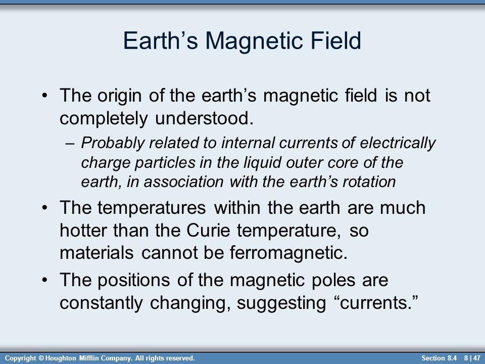 Copyright © Houghton Mifflin Company. All rights reserved.8 | 47 Earth's Magnetic Field The origin of the earth's magnetic field is not completely und