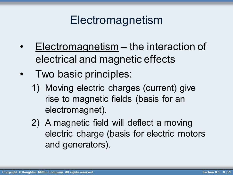 Copyright © Houghton Mifflin Company. All rights reserved.8 | 51 Electromagnetism Electromagnetism – the interaction of electrical and magnetic effect