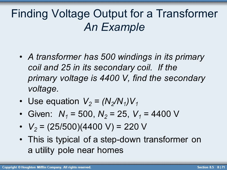Copyright © Houghton Mifflin Company. All rights reserved.8 | 71 Finding Voltage Output for a Transformer An Example A transformer has 500 windings in