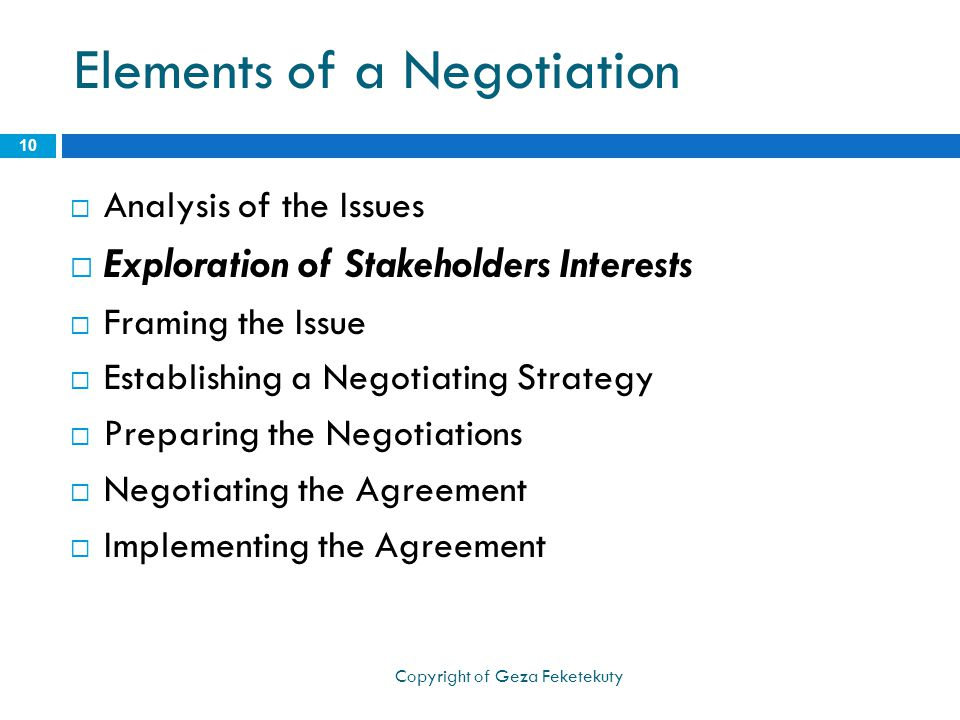 Elements of a Negotiation  Analysis of the Issues  Exploration of Stakeholders Interests  Framing the Issue  Establishing a Negotiating Strategy  Preparing the Negotiations  Negotiating the Agreement  Implementing the Agreement 10 Copyright of Geza Feketekuty