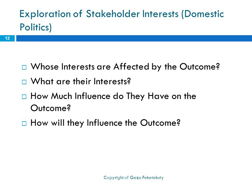 Exploration of Stakeholder Interests (Domestic Politics)  Whose Interests are Affected by the Outcome?  What are their Interests?  How Much Influen
