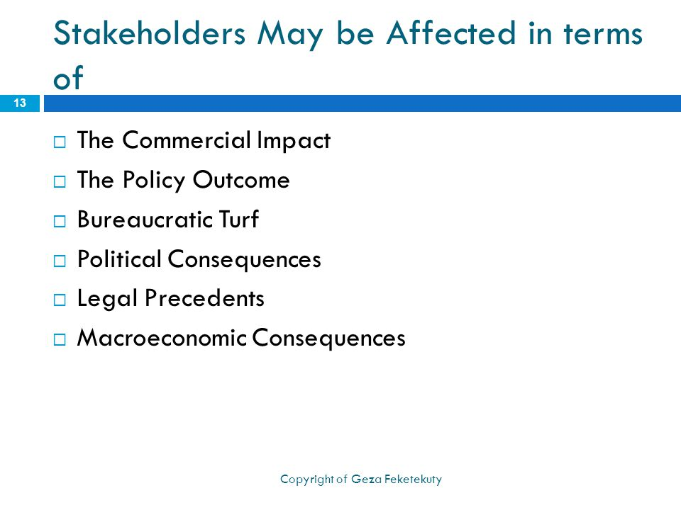 Stakeholders May be Affected in terms of  The Commercial Impact  The Policy Outcome  Bureaucratic Turf  Political Consequences  Legal Precedents  Macroeconomic Consequences 13 Copyright of Geza Feketekuty