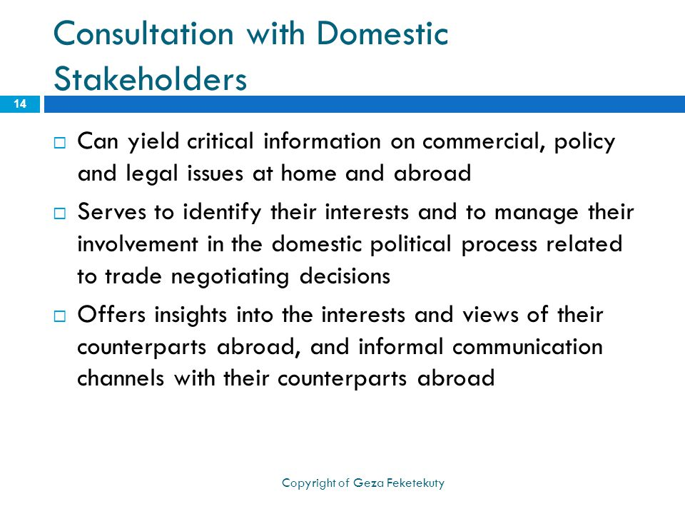 Consultation with Domestic Stakeholders  Can yield critical information on commercial, policy and legal issues at home and abroad  Serves to identify their interests and to manage their involvement in the domestic political process related to trade negotiating decisions  Offers insights into the interests and views of their counterparts abroad, and informal communication channels with their counterparts abroad 14 Copyright of Geza Feketekuty