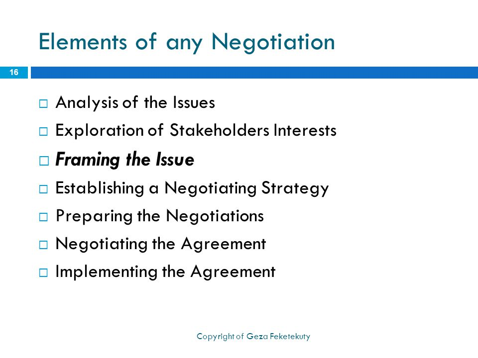 Elements of any Negotiation  Analysis of the Issues  Exploration of Stakeholders Interests  Framing the Issue  Establishing a Negotiating Strategy  Preparing the Negotiations  Negotiating the Agreement  Implementing the Agreement 16 Copyright of Geza Feketekuty