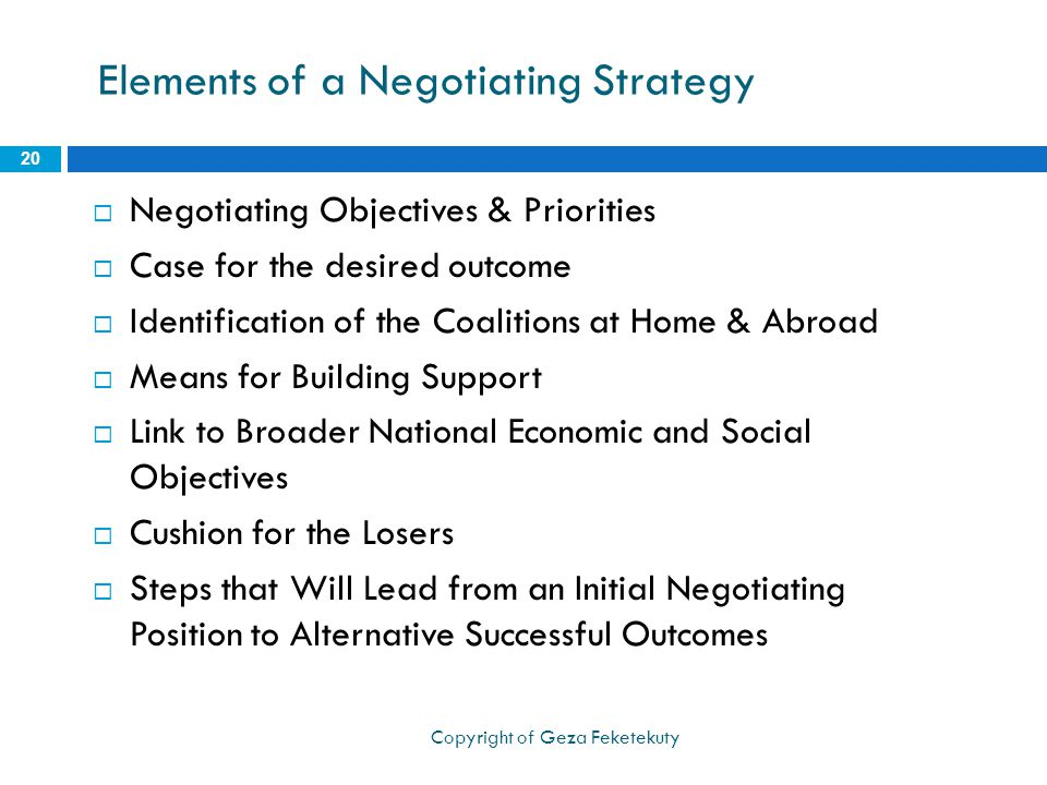 Elements of a Negotiating Strategy  Negotiating Objectives & Priorities  Case for the desired outcome  Identification of the Coalitions at Home & Abroad  Means for Building Support  Link to Broader National Economic and Social Objectives  Cushion for the Losers  Steps that Will Lead from an Initial Negotiating Position to Alternative Successful Outcomes 20 Copyright of Geza Feketekuty