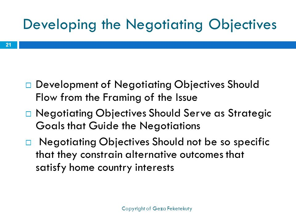 Developing the Negotiating Objectives  Development of Negotiating Objectives Should Flow from the Framing of the Issue  Negotiating Objectives Should Serve as Strategic Goals that Guide the Negotiations  Negotiating Objectives Should not be so specific that they constrain alternative outcomes that satisfy home country interests 21 Copyright of Geza Feketekuty